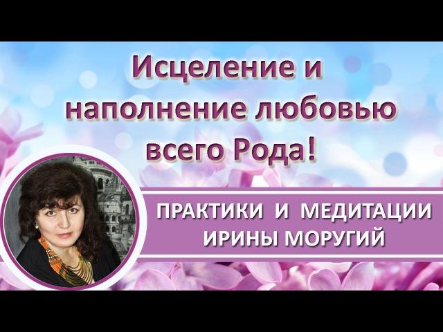 Медитация Исцеления и Наполнения Любовью Всего Вашего Рода! ИринаМоругий