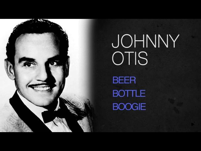 Johnny Otis - BEER BOTTLE BOOGIE