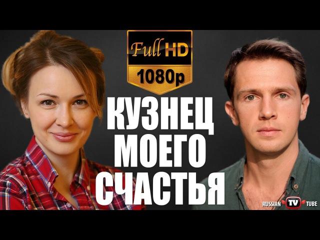 Кузнец моего счастья (2017) HD1080 / Мелодрама фильм сериал / русские фильмы 2017