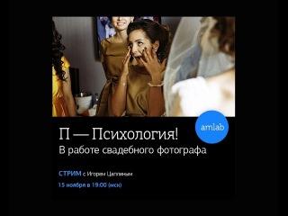 Стрим с Игорем Цаплиным П — психология! в работе свадебного фотографа на Amlab.me