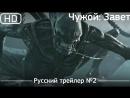 Чужой: Завет (Alien: Covenant) 2017. Трейлер №2. Русский дублированный [1080р]