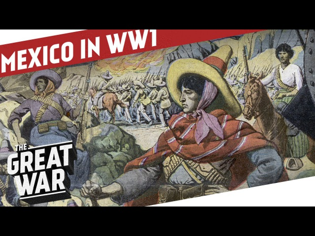 Mexico in WW1 The Mexican Revolution I THE GREAT WAR Special