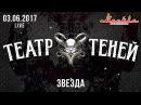 Театр Теней - Звезда (Live) 03.06.2017