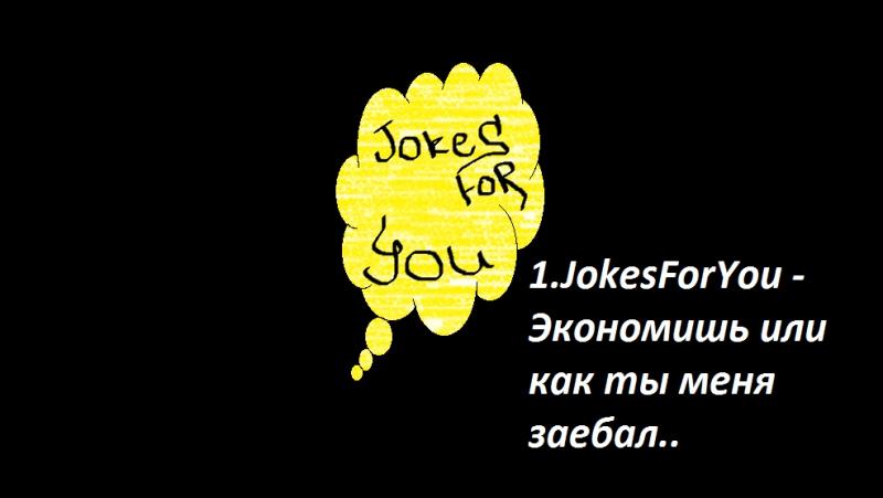 №1.JokesForYou - Экономишь или как ты меня заебал..