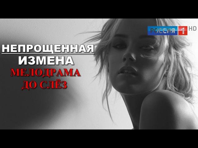 ЖИЗНЕННАЯ МЕЛОДРАМА Непрощенная измена (2017) Новые русские фильмы и сериалы HD