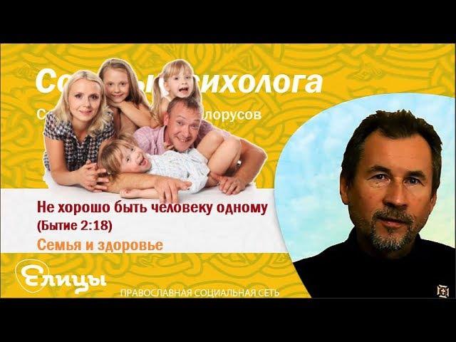 Не хорошо быть человеку одному. Семья и здоровье. Психолог Белорусов С.А.