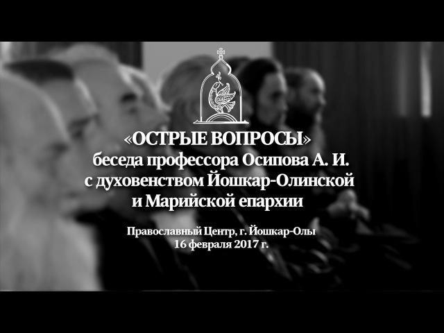 «ОСТРЫЕ ВОПРОСЫ»: беседа профессора Осипова А.И. с духовенством Марий Эл