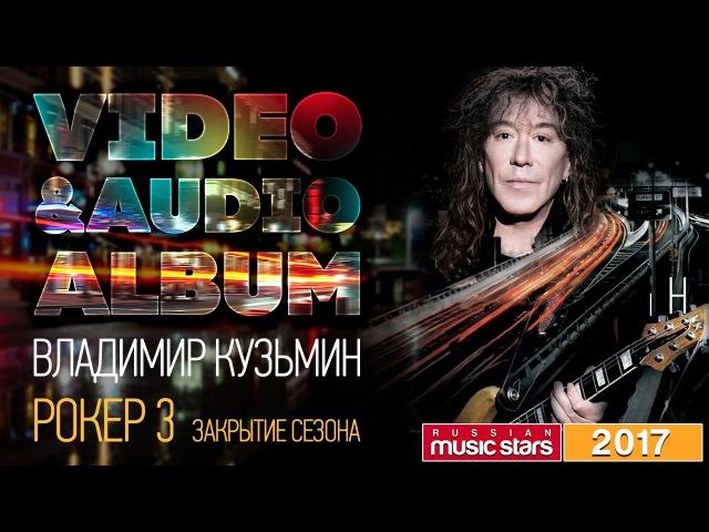 Владимир Кузьмин - Альбом 2017 - Рокер 3 / Закрытие сезона (Весь Альбом)