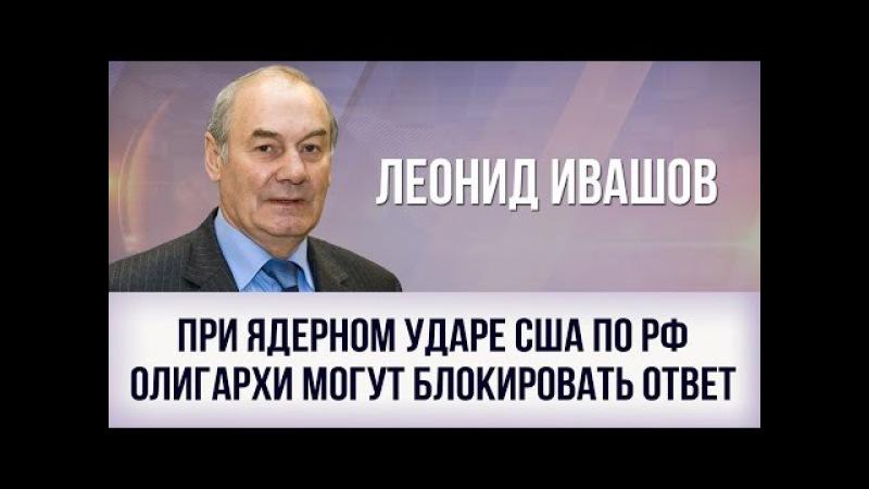 Леонид Ивашов. При ядерном ударе США по РФ олигархи могут блокировать ответ