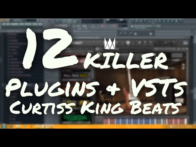 12 KILLER PLUGINS AND VSTS | By CURTISS KING BEATS