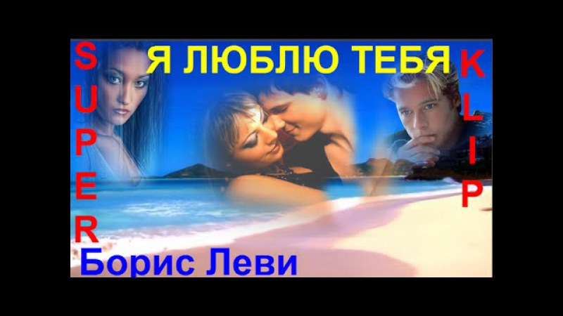 * Я ЛЮБЛЮ ТЕБЯ * Исп. Борис Леви [ КЛИПЫ 2016 ]