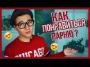 КАК ПОНРАВИТЬСЯ ПАРНЮ? / 10 советов