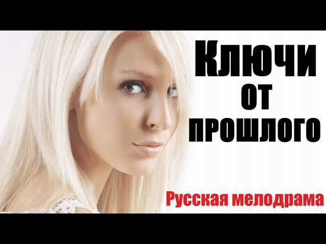 КЛЮЧИ ОТ ПРОШЛОГО (HD), русская мелодрама 2017 новинка, новые фильмы