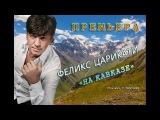 ПРЕМЬЕРА! Феликс Царикати - На Кавказе song