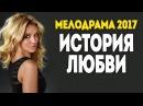 Фильм до слез! История Любви 2017 - МЕЛОДРАМА 2017 русские мелодрамы новинки 2017