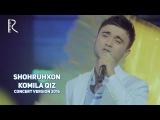 Shohruhxon - Komila qiz | Шохруххон - Комила киз (concert version 2016)
