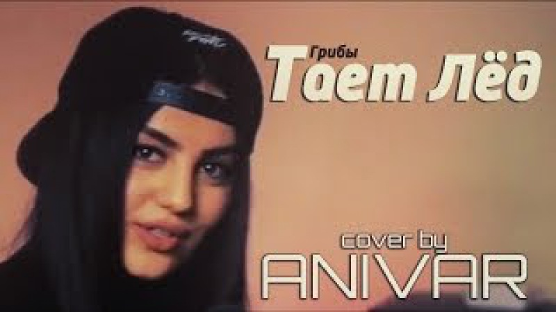 ANIVAR - Тает Лёд (cover Грибы) / Ani Vardanyan / Ани Варданян » Freewka.com - Смотреть онлайн в хорощем качестве