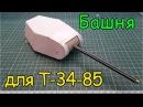 Как сделать Т-34-85- Башня (5 серия)