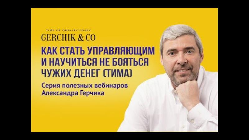 Вебинар А.Герчика Как стать управляющим и научиться не бояться чужих денег (ТИМА)