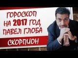 ГОРОСКОП ДЛЯ СКОРПИОНА НА 2017 ГОД ОТ ПАВЛА ГЛОБЫ