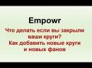 Empowr Что делать если вы закрыли ваши круги? Как добавть новые круги и новых фанов