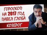 ГОРОСКОП ДЛЯ КОЗЕРОГА НА 2017 ГОД ОТ ПАВЛА ГЛОБЫ