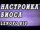 Как зайти и настроить BIOS ноутбука Lenovo B50 для установки WINDOWS 7, 8, 10 с флешки или диска.