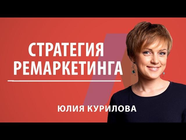 Стратегия ремаркетинга. Как применять ремаркетинг. Юлия Курилова.