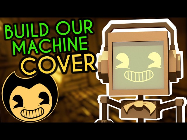 Build Our Machine BENDY AND THE INK MACHINE COVER ► Fandroid | 250K Subscribers