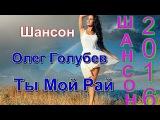Очень красивая песня о Любви_Ты Мой Рай - Олег Голубев