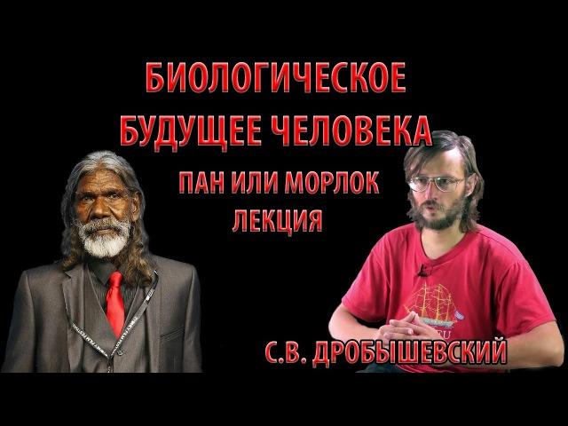 Станислав Дробышевский Будущее человека с точки зрения биологии Пан или морлок...