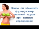 Можно ли изменить форму /размер женской груди с помощью упражнений