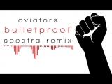 Aviators - Bulletproof (Spectra Remix)
