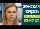 ОЧЕНЬ КЛАССНЫЙ ФИЛЬМ - Женская гордость Русские фильмы 2017, Русские мелодрамы 2017