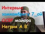 ДНР и ЛНР (Ополчение, Новороссия) Интервью замкомбрига 7_ой ОСБР майора Негрия А В