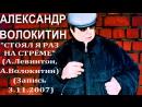 Александр Волокитин СТОЯЛ Я РАЗ НА СТРЁМЕ А Левинтон А Волокитин Запись 3 11 2007