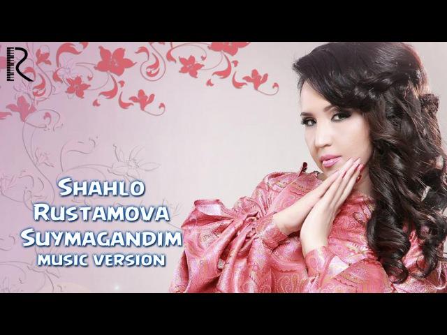 Shahlo Rustamova - Suymagandim   Шахло Рустамова - Суймагандим (music version)