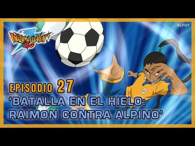 Episodio 27 Inazuma Eleven Go Castellano «¡BATALLA EN EL HIELO, RAIMON CONTRA ALPINO!»