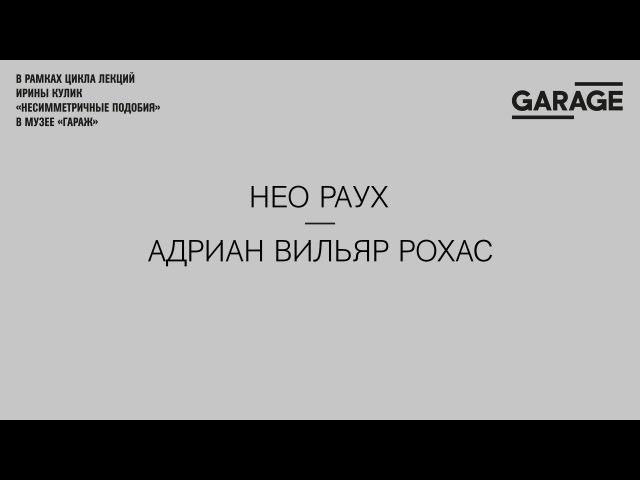 Лекция Ирины Кулик «Нео Раух — Адриан Вильяр Рохас»