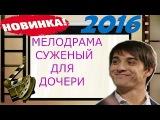 ФИЛЬМ ДО СЛЕЗ !!! СУЖЕНЫЙ ДЛЯ ДОЧЕРИ мелодрама 2016