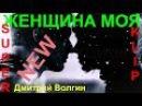 НОВИНКА! 💕 ЖЕНЩИНА МОЯ 💕Исп. Дмитрий Волгин КЛИПЫ 2017