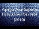 Артур Алибердов Нету жизни без тебя 2016 Новинка