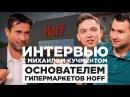 Интервью с Михаилом Кучментом, основателем гипермаркетов Hoff.