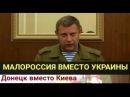 Глава ДНР Мы объединяемся и создаем Малороссию А Украины больше не будет ПОЛ