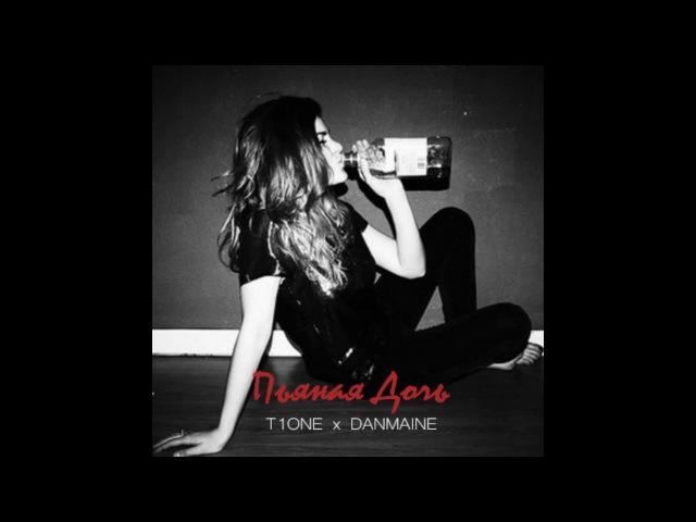 T1ONE x DANMAINE–Пьяная дочь