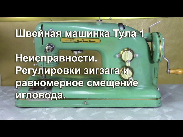 Тула 1. Неисправности. Регулировка зигзага и смещение игловода. Видео № 260.