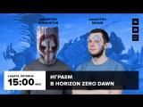 Фогеймер-стрим. Антон Белый и Артем Комолятов проходят Horizon: Zero Dawn