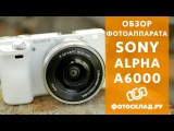 Обзор фотоаппарата Sony Alpha A6000 от Фотосклад.ру