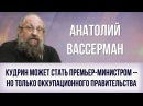 Анатолий Вассерман. Кудрин может стать премьер-министром – но только оккупацио ...