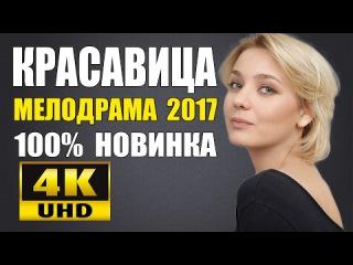 КРАСАВИЦА (2017) ШИКАРНАЯ РУССКАЯ МЕЛОДРАМА НОВИНКА 2017.